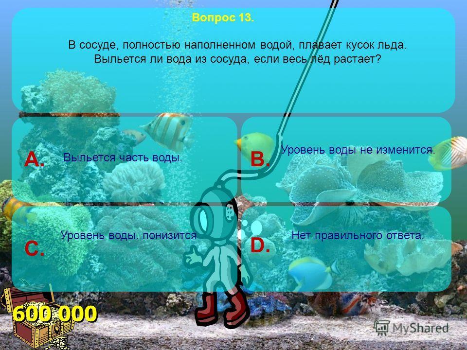 200 000 B.A. C.D. Вопрос 12. Какую силу надо приложить, чтобы поднять под водой камень массой 30 кг, объём которого 0,012 м 3 ? 180 Н106 Н 360 Н240 Н