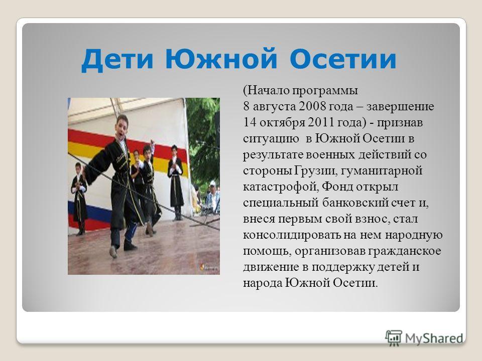 Дети Южной Осетии (Начало программы 8 августа 2008 года – завершение 14 октября 2011 года) - признав ситуацию в Южной Осетии в результате военных действий со стороны Грузии, гуманитарной катастрофой, Фонд открыл специальный банковский счет и, внеся п
