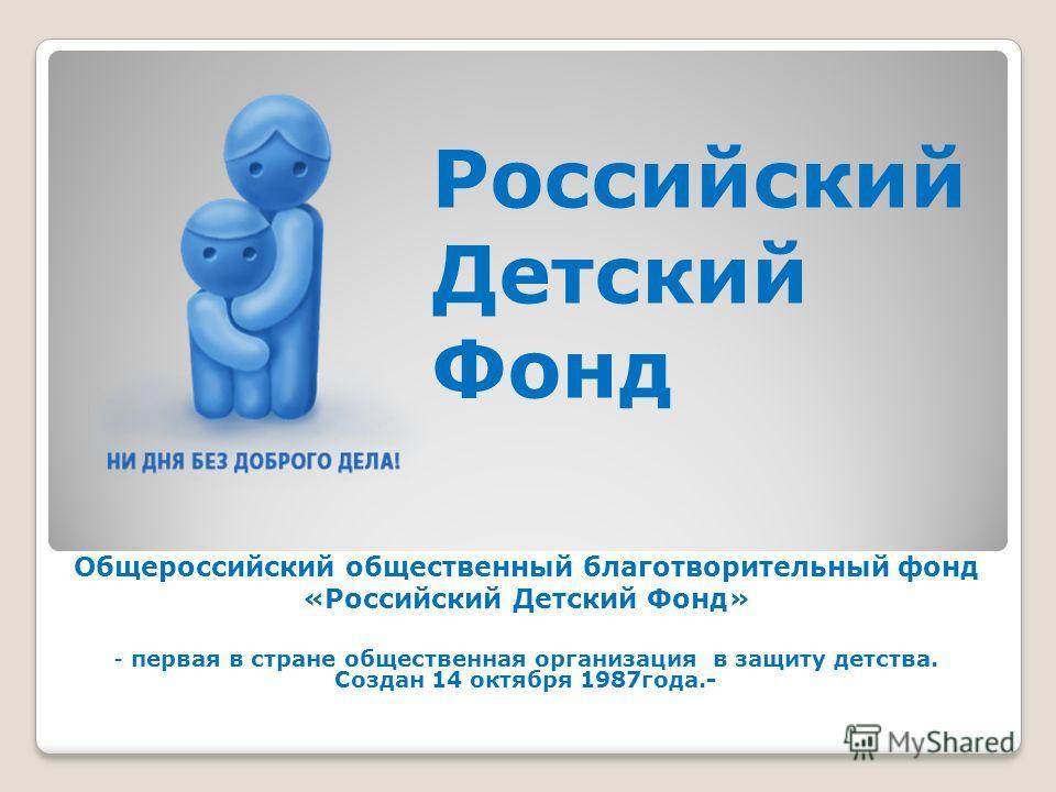 Общероссийский общественный благотворительный фонд «Российский Детский Фонд» - первая в стране общественная организация в защиту детства. Создан 14 октября 1987 года.- Российский Детский Фонд