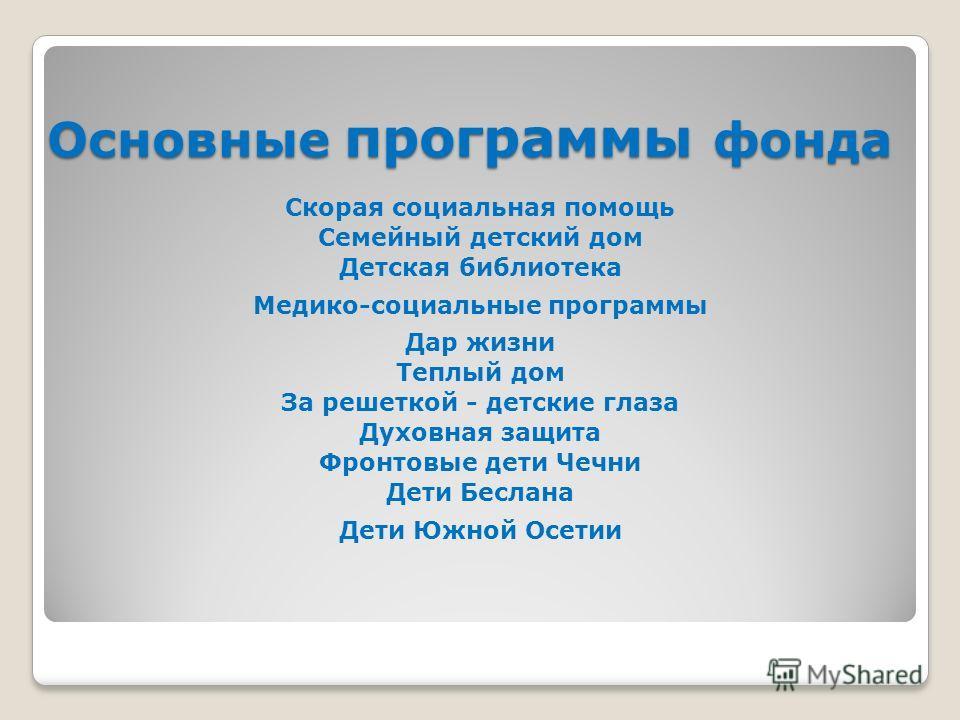Основные программы фонда Скорая социальная помощь Семейный детский дом Детская библиотека Медико-социальные программы Дар жизни Теплый дом За решеткой - детские глаза Духовная защита Фронтовые дети Чечни Дети Беслана Дети Южной Осетии