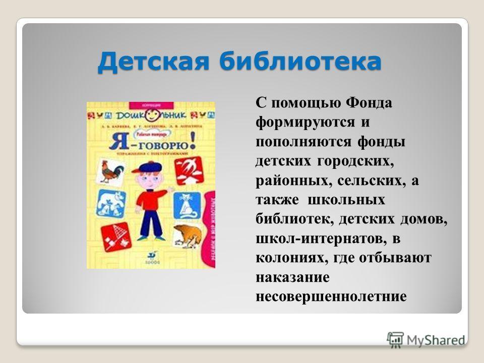 Детская библиотека С помощью Фонда формируются и пополняются фонды детских городских, районных, сельских, а также школьных библиотек, детских домов, школ-интернатов, в колониях, где отбывают наказание несовершеннолетние
