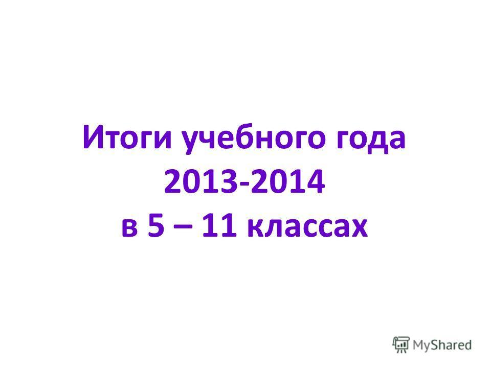 Итоги учебного года 2013-2014 в 5 – 11 классах