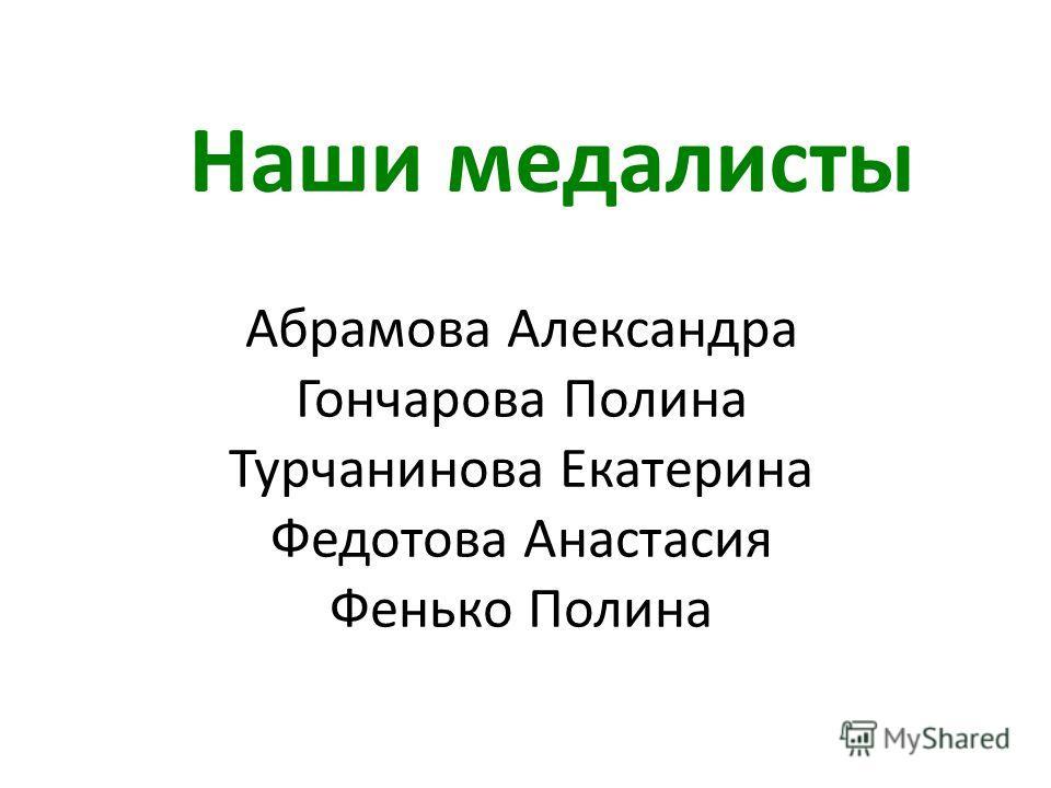 Наши медалисты Абрамова Александра Гончарова Полина Турчанинова Екатерина Федотова Анастасия Фенько Полина