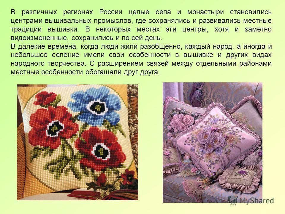 В различных регионах России целые села и монастыри становились центрами вышивальных промыслов, где сохранялись и развивались местные традиции вышивки. В некоторых местах эти центры, хотя и заметно видоизмененные, сохранились и по сей день. В далекие