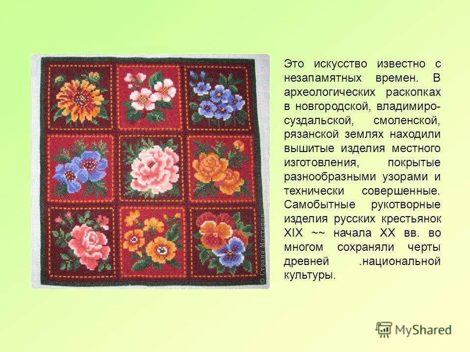 Это искусство известно с незапамятных времен. В археологических раскопках в новгородской, владимиро- суздальской, смоленской, рязанской землях находили вышитые изделия местного изготовления, покрытые разнообразными узорами и технически совершенные. С