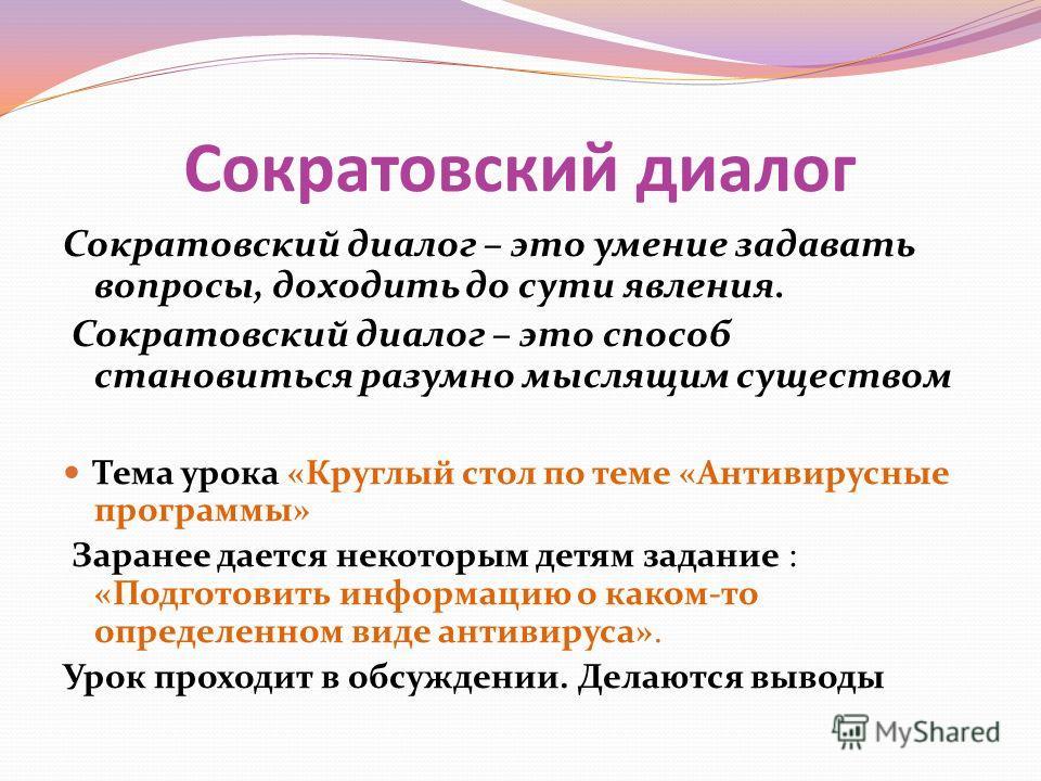 Сократовский диалог Сократовский диалог – это умение задавать вопросы, доходить до сути явления. Сократовский диалог – это способ становиться разумно мыслящим существом Тема урока «Круглый стол по теме «Антивирусные программы» Заранее дается некоторы