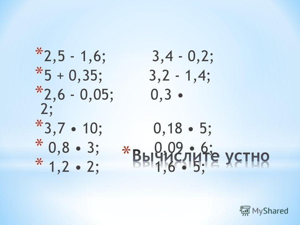 * 2,5 - 1,6; 3,4 - 0,2; * 5 + 0,35; 3,2 - 1,4; * 2,6 - 0,05; 0,3 2; * 3,7 10; 0,18 5; * 0,8 3; 0,09 6; * 1,2 2; 1,6 5;