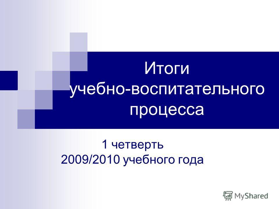 Итоги учебно-воспитательного процесса 1 четверть 2009/2010 учебного года