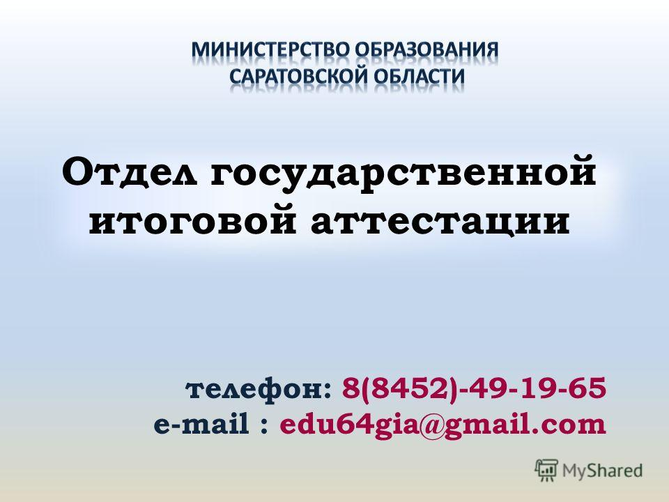 Отдел государственной итоговой аттестации телефон: 8(8452)-49-19-65 e-mail : edu64gia@gmail.com