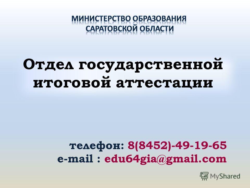 Отдел государственной итоговой аттестации телефон: 8(8452)-49-19-65 e-mail : edu64gia@gmail.com