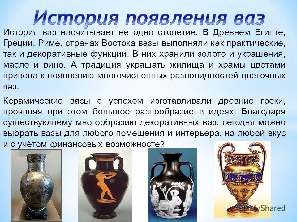 История ваз насчитывает не одно столетие. В Древнем Египте, Греции, Риме, странах Востока вазы выполняли как практические, так и декоративные функции. В них хранили золото и украшения, масло и вино. А традиция украшать жилища и храмы цветами привела