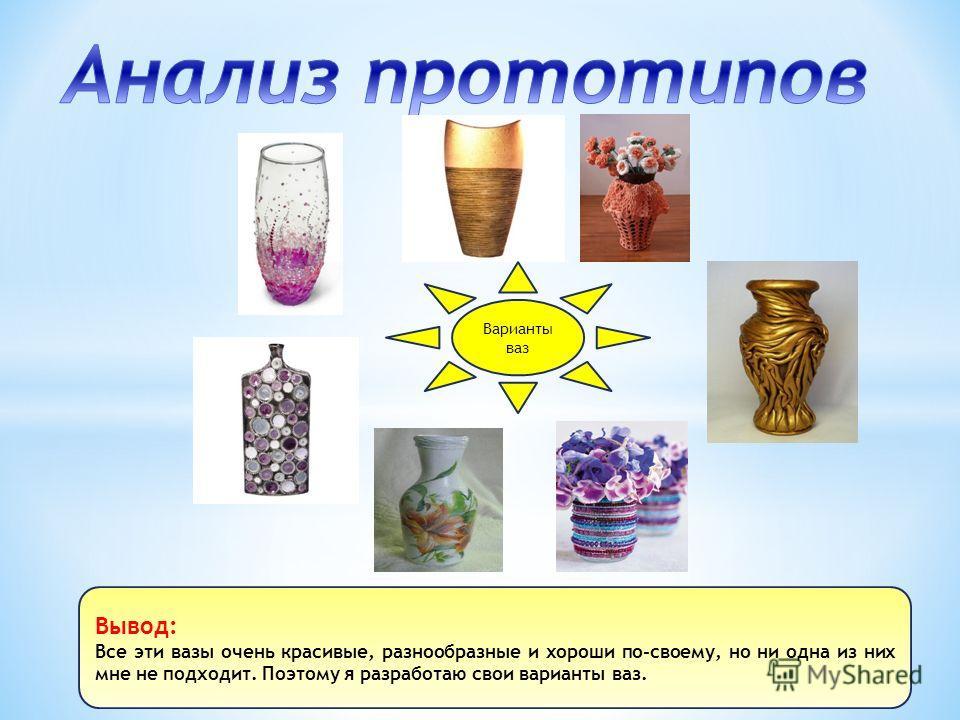Варианты ваз Вывод: Все эти вазы очень красивые, разнообразные и хороши по-своему, но ни одна из них мне не подходит. Поэтому я разработаю свои варианты ваз.