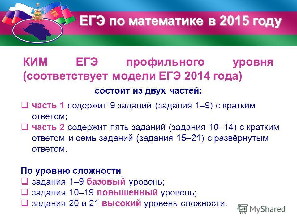 ЕГЭ по математике в 2015 году КИМ ЕГЭ профильного уровня (соответствует модели ЕГЭ 2014 года) состоит из двух частей: часть 1 содержит 9 заданий (задания 1–9) с кратким ответом; часть 2 содержит пять заданий (задания 10–14) с кратким ответом и семь з