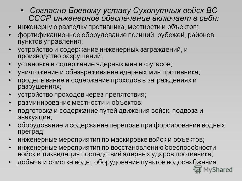 Согласно Боевому уставу Сухопутных войск ВС СССР инженерное обеспечение включает в себя: инженерную разведку противника, местности и объектов; фортификационное оборудование позиций, рубежей, районов, пунктов управления; устройство и содержание инжене