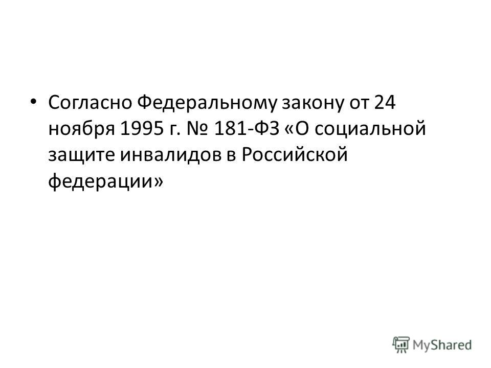 Согласно Федеральному закону от 24 ноября 1995 г. 181-ФЗ «О социальной защите инвалидов в Российской федерации»