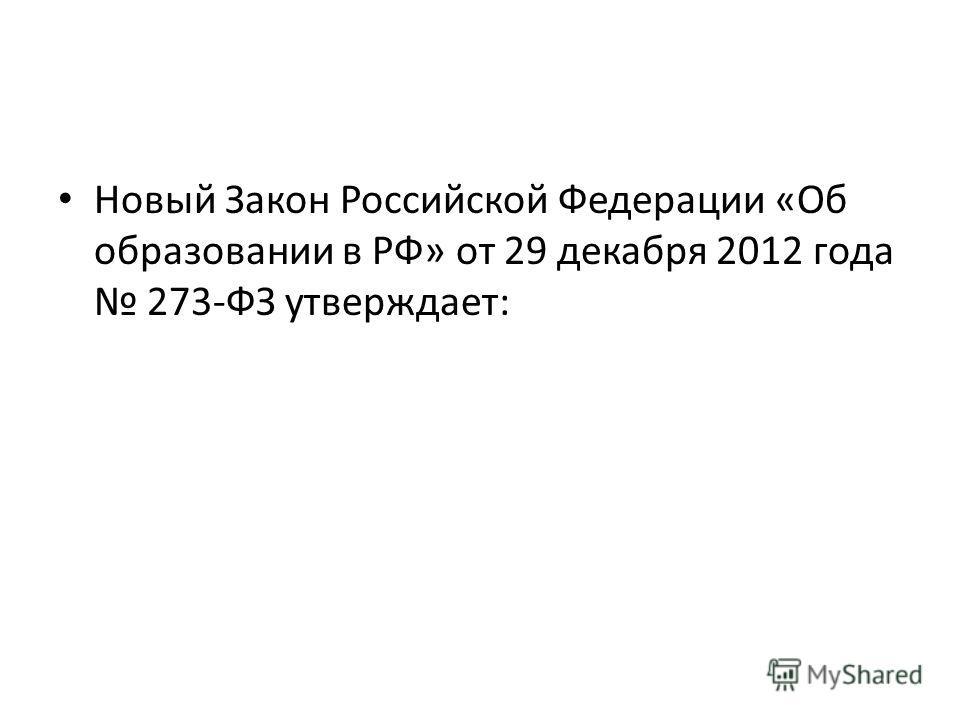 Новый Закон Российской Федерации «Об образовании в РФ» от 29 декабря 2012 года 273-ФЗ утверждает: