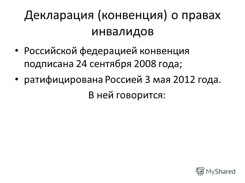 Декларация (конвенция) о правах инвалидов Российской федерацией конвенция подписана 24 сентября 2008 года; ратифицирована Россией 3 мая 2012 года. В ней говорится: