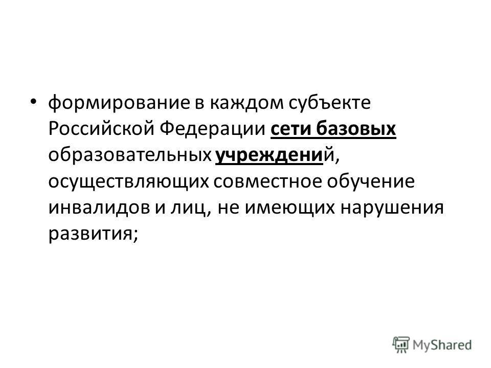 формирование в каждом субъекте Российской Федерации сети базовых образовательных учреждений, осуществляющих совместное обучение инвалидов и лиц, не имеющих нарушения развития;