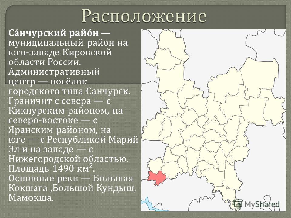 Санчурский район муниципальный район на юго - западе Кировской области России. Административный центр посёлок городского типа Санчурск. Граничит с севера с Кикнурским районом, на северо - востоке с Яранским районом, на юге с Республикой Марий Эл и на