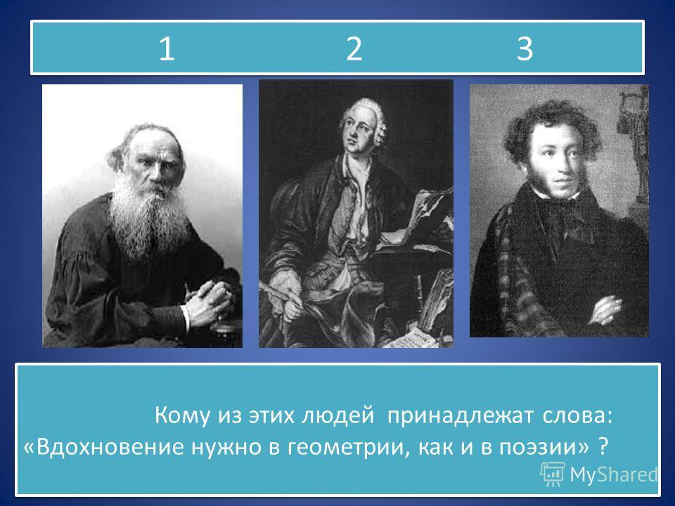 1 2 3 Кому из этих людей принадлежат слова: «Вдохновение нужно в геометрии, как и в поэзии» ?
