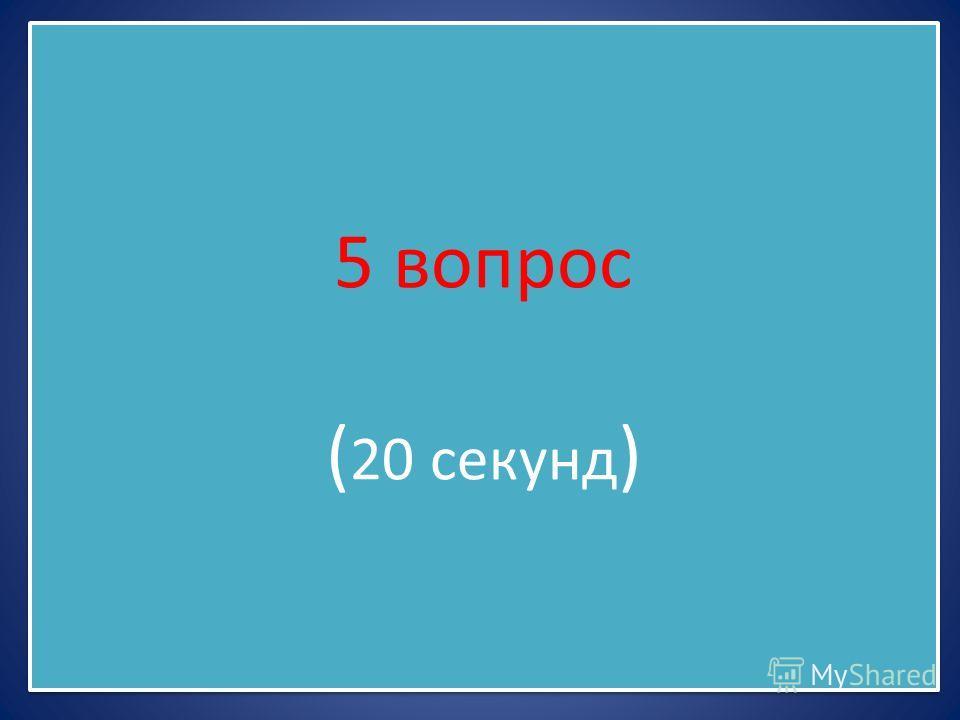 5 вопрос ( 20 секунд )