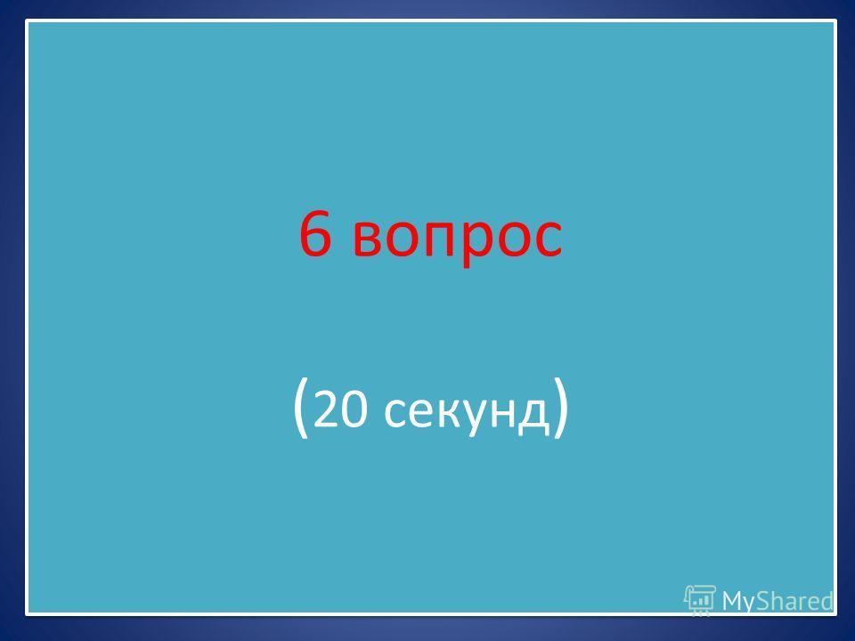 6 вопрос ( 20 секунд )