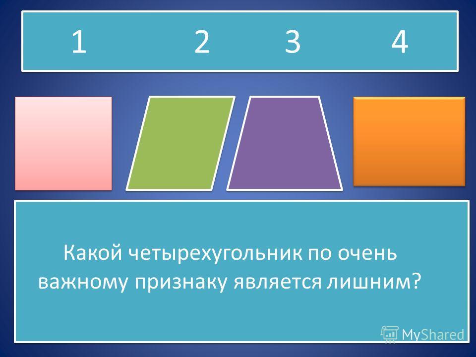 Какой четырехугольник по очень важному признаку является лишним? Какой четырехугольник по очень важному признаку является лишним? 1 2 3 4