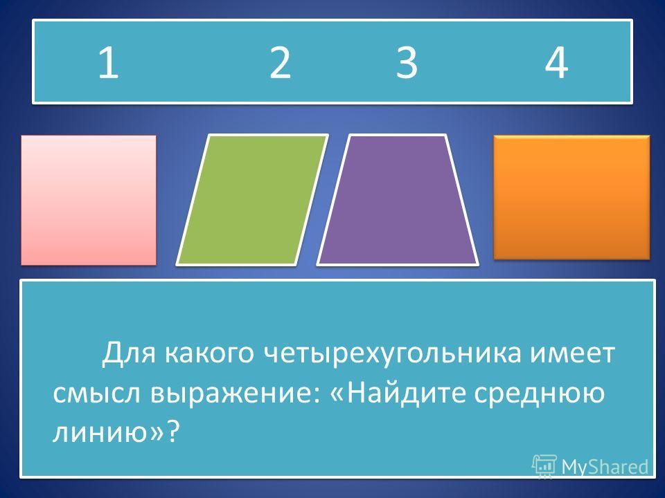 Для какого четырехугольника имеет смысл выражение: «Найдите среднюю линию»? Для какого четырехугольника имеет смысл выражение: «Найдите среднюю линию»? 1 2 3 4