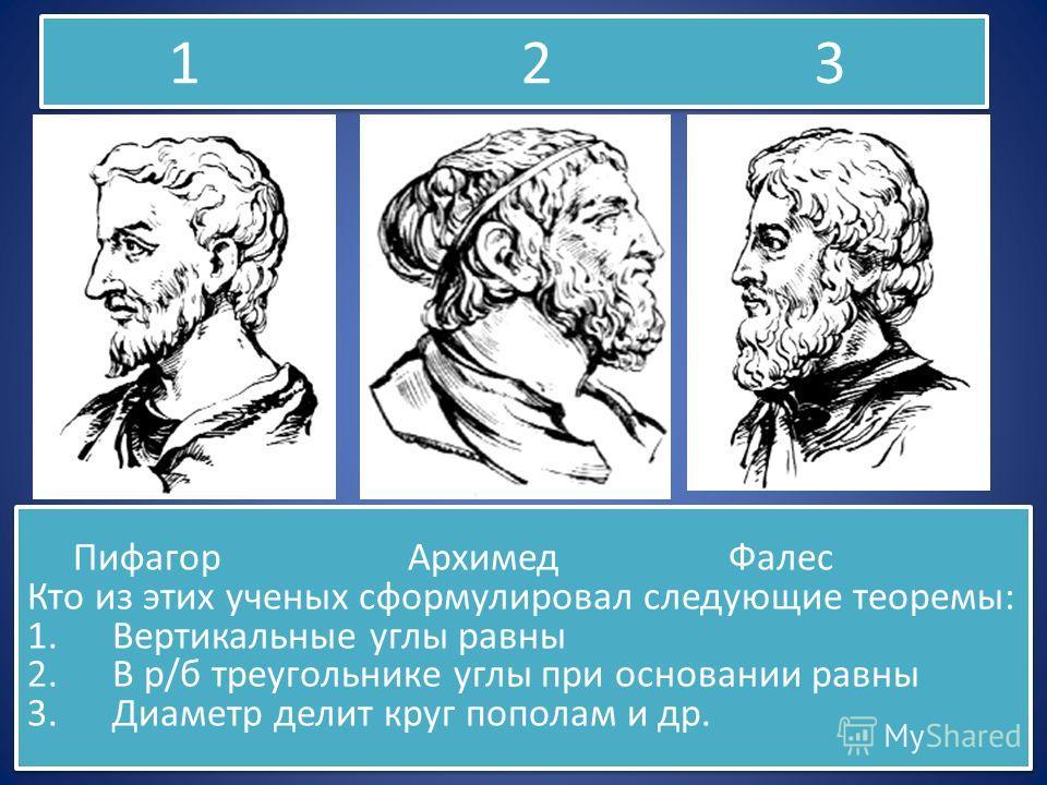 1 2 3 Пифагор Архимед Фалес Кто из этих ученых сформулировал следующие теоремы: 1. Вертикальные углы равны 2. В р/б треугольнике углы при основании равны 3. Диаметр делит круг пополам и др. Пифагор Архимед Фалес Кто из этих ученых сформулировал следу