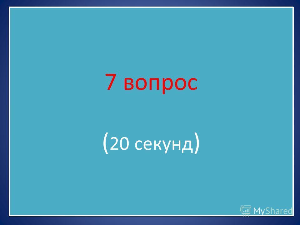 7 вопрос ( 20 секунд )