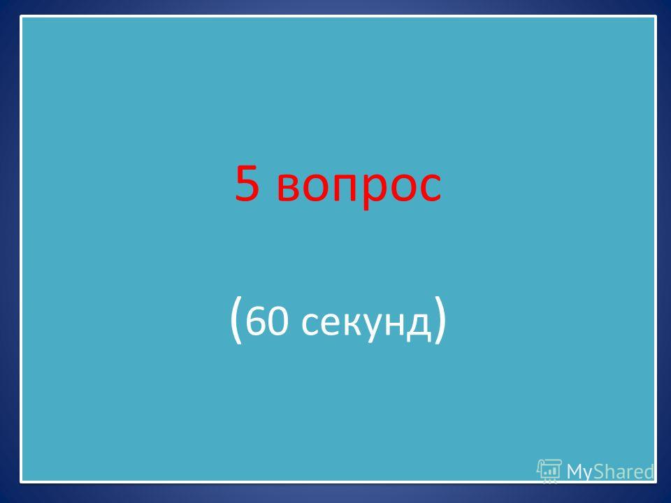 5 вопрос ( 60 секунд )