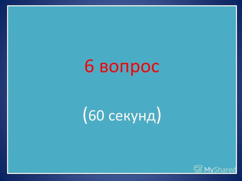 6 вопрос ( 60 секунд )
