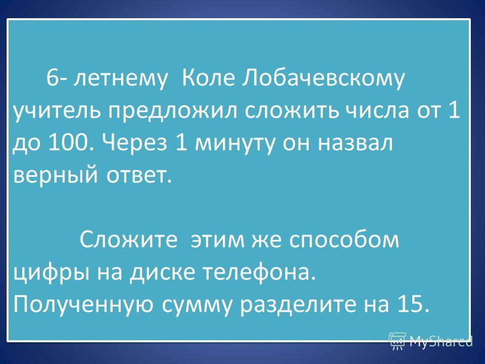 6- летнему Коле Лобачевскому учитель предложил сложить числа от 1 до 100. Через 1 минуту он назвал верный ответ. Сложите этим же способом цифры на диске телефона. Полученную сумму разделите на 15. 6- летнему Коле Лобачевскому учитель предложил сложит