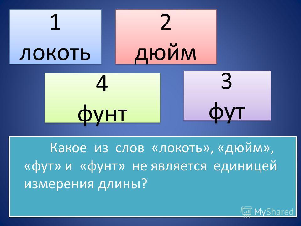 Какое из слов «локоть», «дюйм», «фут» и «фунт» не является единицей измерения длины? 1 локоть 1 локоть 2 дюйм 2 дюйм 4 фунт 4 фунт 3 фут 3 фут