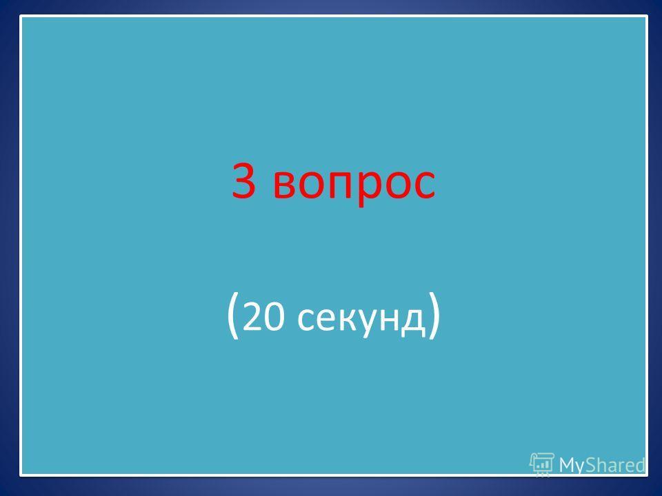 3 вопрос ( 20 секунд )