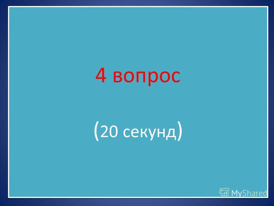 4 вопрос ( 20 секунд )