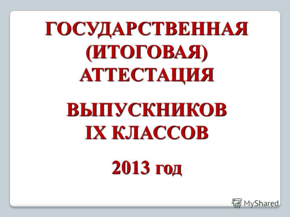 ГОСУДАРСТВЕННАЯ (ИТОГОВАЯ) АТТЕСТАЦИЯ ВЫПУСКНИКОВ IX КЛАССОВ 2013 год