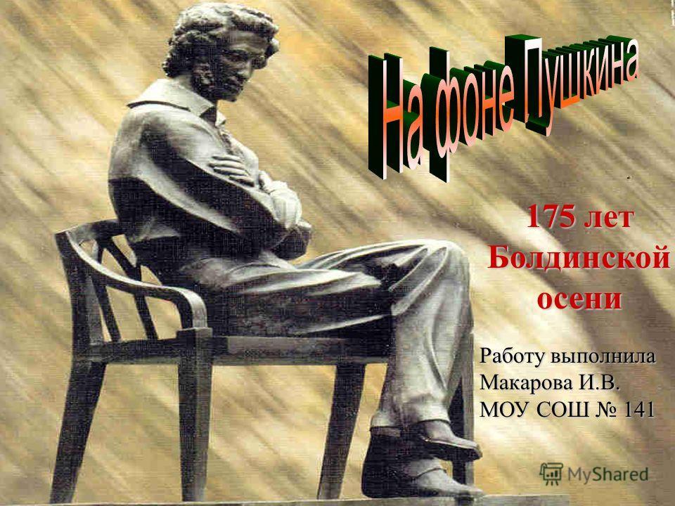 175 лет Болдинской осени Работу выполнила Макарова И.В. МОУ СОШ 141