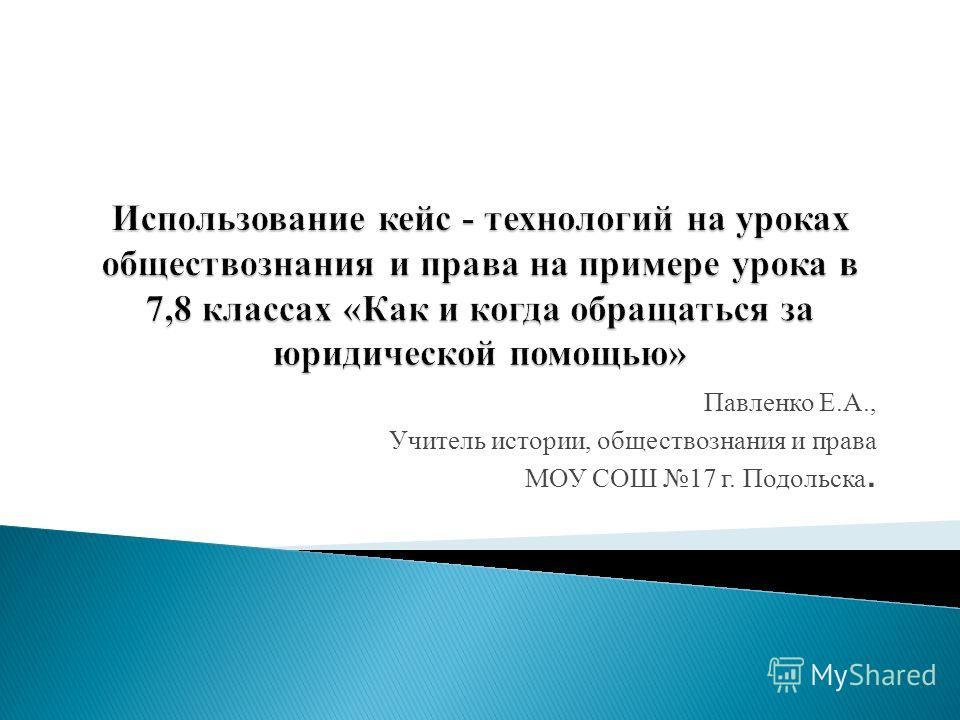 Павленко Е.А., Учитель истории, обществознания и права МОУ СОШ 17 г. Подольска.