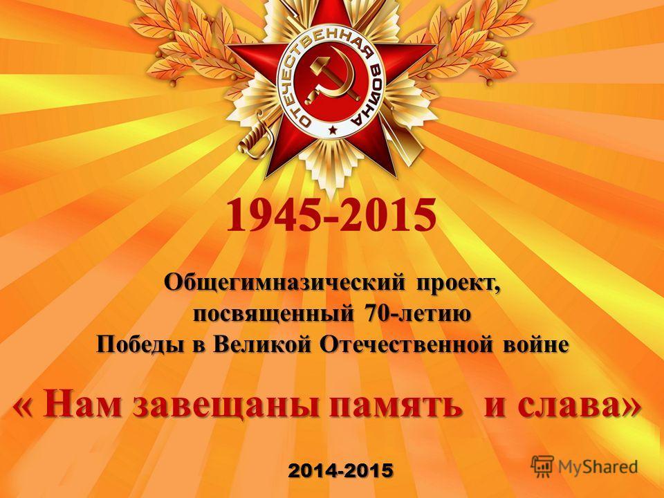 Общегимназический проект, посвященный 70-летию Победы в Великой Отечественной войне 2014-2015 « Нам завещаны память и слава»