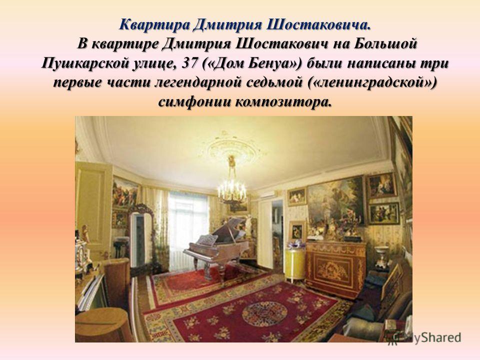 Квартира Дмитрия Шостаковича. В квартире Дмитрия Шостакович на Большой Пушкарской улице, 37 («Дом Бенуа») были написаны три первые части легендарной седьмой («ленинградской») симфонии композитора. В квартире Дмитрия Шостакович на Большой Пушкарской у