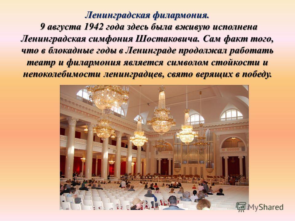 Ленинградская филармония. 9 августа 1942 года здесь была вживую исполнена Ленинградская симфония Шостаковича. Сам факт того, что в блокадные годы в Ленинграде продолжал работать театр и филармония является символом стойкости и непоколебимости ленингр