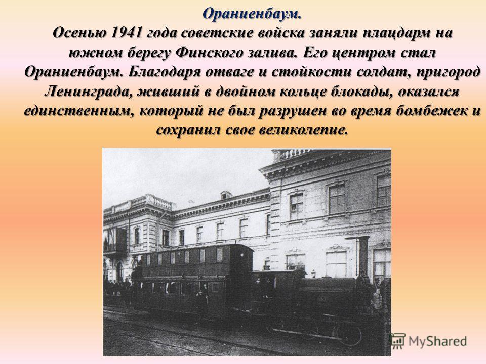 Ораниенбаум. Осенью 1941 года советские войска заняли плацдарм на южном берегу Финского залива. Его центром стал Ораниенбаум. Благодаря отваге и стойкости солдат, пригород Ленинграда, живший в двойном кольце блокады, оказался единственным, который не