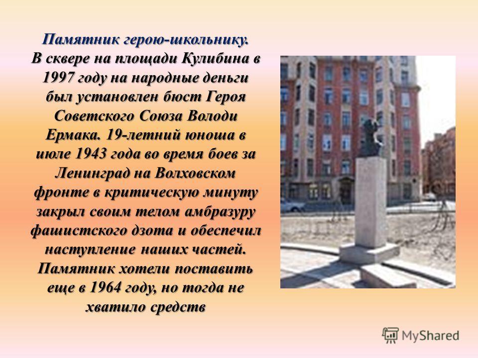 Памятник герою-школьнику. В сквере на площади Кулибина в 1997 году на народные деньги был установлен бюст Героя Советского Союза Володи Ермака. 19-летний юноша в июле 1943 года во время боев за Ленинград на Волховском фронте в критическую минуту закр