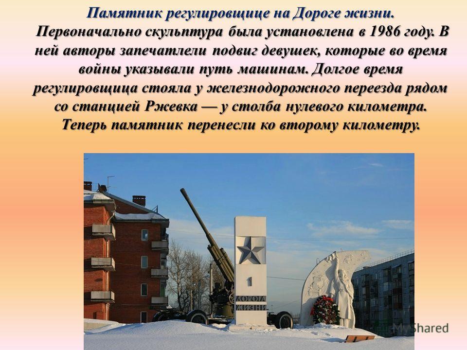Памятник регулировщице на Дороге жизни. Первоначально скульптура была установлена в 1986 году. В ней авторы запечатлели подвиг девушек, которые во время войны указывали путь машинам. Долгое время регулировщица стояла у железнодорожного переезда рядом