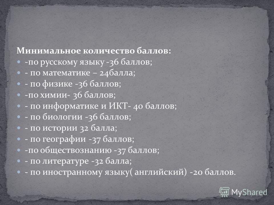Минимальное количество баллов: -по русскому языку -36 баллов; - по математике – 24 балла; - по физике -36 баллов; -по химии- 36 баллов; - по информатике и ИКТ- 40 баллов; - по биологии -36 баллов; - по истории 32 балла; - по географии -37 баллов; -по