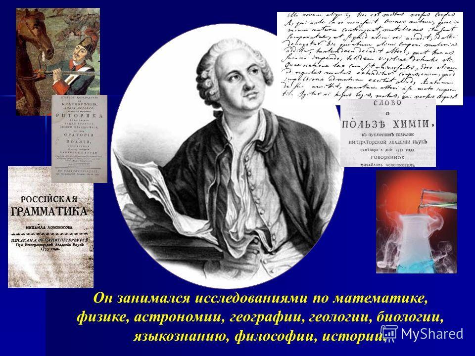 Он занимался исследованиями по математике, физике, астрономии, географии, геологии, биологии, языкознанию, философии, истории.