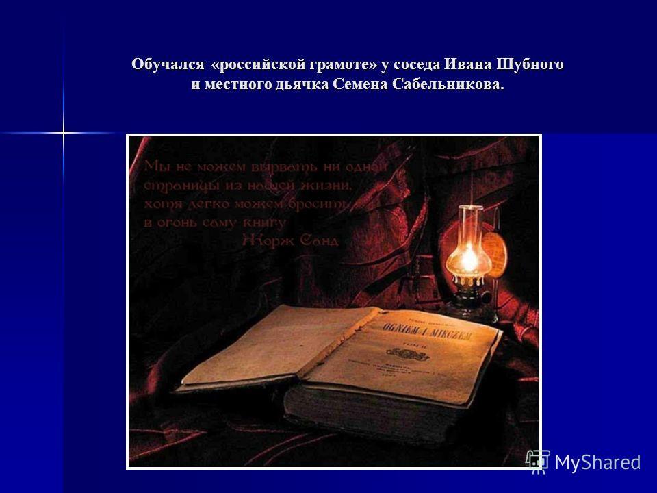 Обучался «российской грамоте» у соседа Ивана Шубного и местного дьячка Семена Сабельникова.