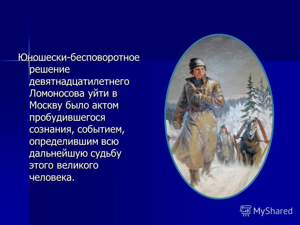 Юношески-бесповоротное решение девятнадцатилетнего Ломоносова уйти в Москву было актом пробудившегося сознания, событием, определившим всю дальнейшую судьбу этого великого человека.