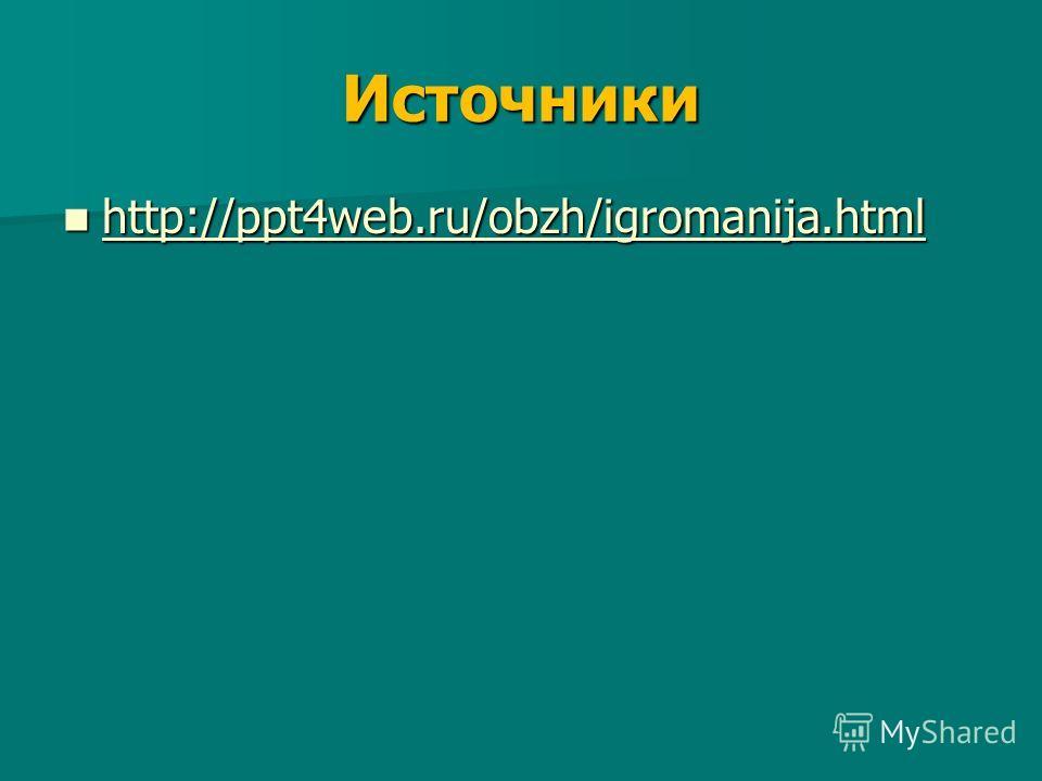 Источники http://ppt4web.ru/obzh/igromanija.html http://ppt4web.ru/obzh/igromanija.html http://ppt4web.ru/obzh/igromanija.html